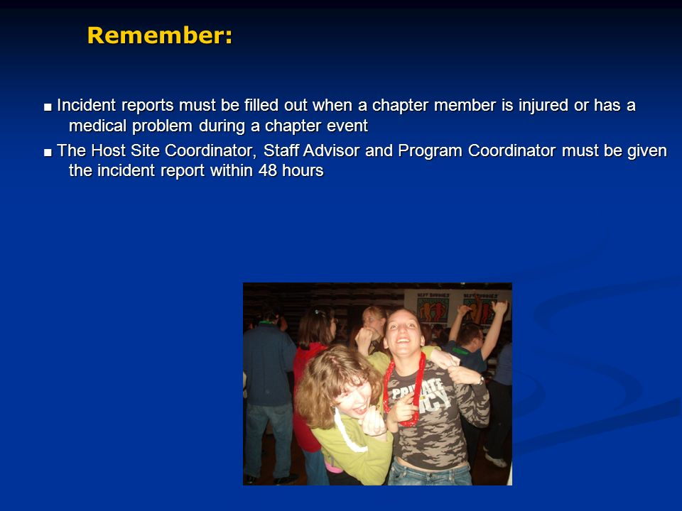 Incident reports must be filled out when a chapter member is injured or has a medical problem during a chapter event Incident reports must be filled out when a chapter member is injured or has a medical problem during a chapter event The Host Site Coordinator, Staff Advisor and Program Coordinator must be given the incident report within 48 hours The Host Site Coordinator, Staff Advisor and Program Coordinator must be given the incident report within 48 hours Remember: