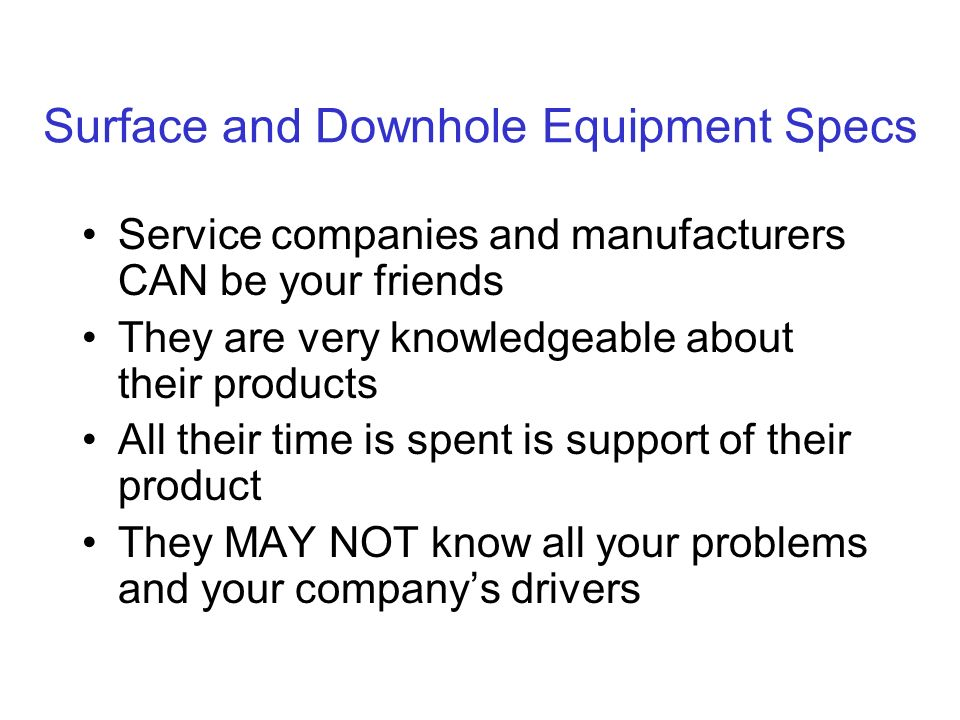 Surface and Downhole Equipment Specs Service companies and manufacturers CAN be your friends They are very knowledgeable about their products All their time is spent is support of their product They MAY NOT know all your problems and your companys drivers