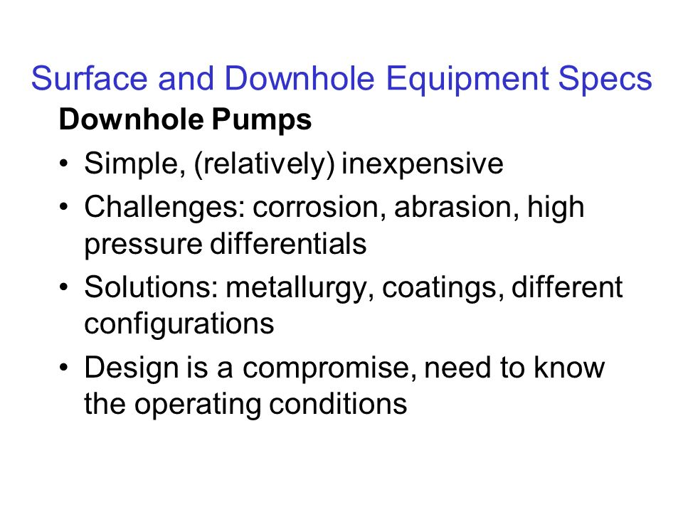Surface and Downhole Equipment Specs Downhole Pumps Simple, (relatively) inexpensive Challenges: corrosion, abrasion, high pressure differentials Solutions: metallurgy, coatings, different configurations Design is a compromise, need to know the operating conditions