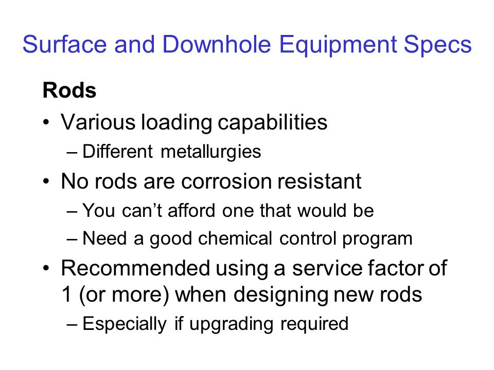 Surface and Downhole Equipment Specs Rods Various loading capabilities –Different metallurgies No rods are corrosion resistant –You cant afford one that would be –Need a good chemical control program Recommended using a service factor of 1 (or more) when designing new rods –Especially if upgrading required