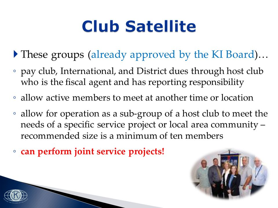 These groups (already approved by the KI Board)… pay club, International, and District dues through host club who is the fiscal agent and has reporting responsibility allow active members to meet at another time or location allow for operation as a sub-group of a host club to meet the needs of a specific service project or local area community – recommended size is a minimum of ten members can perform joint service projects!