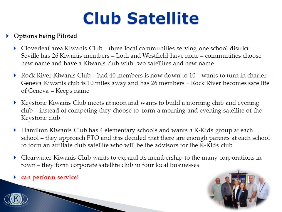 Options being Piloted Cloverleaf area Kiwanis Club – three local communities serving one school district – Seville has 26 Kiwanis members – Lodi and Westfield have none – communities choose new name and have a Kiwanis club with two satellites and new name Rock River Kiwanis Club – had 40 members is now down to 10 – wants to turn in charter – Geneva Kiwanis club is 10 miles away and has 26 members – Rock River becomes satellite of Geneva – Keeps name Keystone Kiwanis Club meets at noon and wants to build a morning club and evening club – instead of competing they choose to form a morning and evening satellite of the Keystone club Hamilton Kiwanis Club has 4 elementary schools and wants a K-Kids group at each school – they approach PTO and it is decided that there are enough parents at each school to form an affiliate club satellite who will be the advisors for the K-Kids club Clearwater Kiwanis Club wants to expand its membership to the many corporations in town – they form corporate satellite club in four local businesses can perform service!