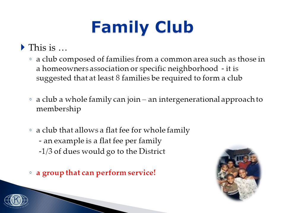 This is … a club composed of families from a common area such as those in a homeowners association or specific neighborhood - it is suggested that at least 8 families be required to form a club a club a whole family can join – an intergenerational approach to membership a club that allows a flat fee for whole family - an example is a flat fee per family -1/3 of dues would go to the District a group that can perform service!
