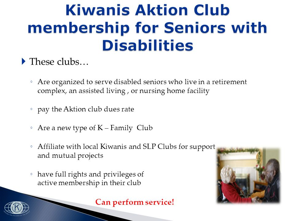 These clubs… Are organized to serve disabled seniors who live in a retirement complex, an assisted living, or nursing home facility pay the Aktion club dues rate Are a new type of K – Family Club Affiliate with local Kiwanis and SLP Clubs for support and mutual projects have full rights and privileges of active membership in their club Can perform service!