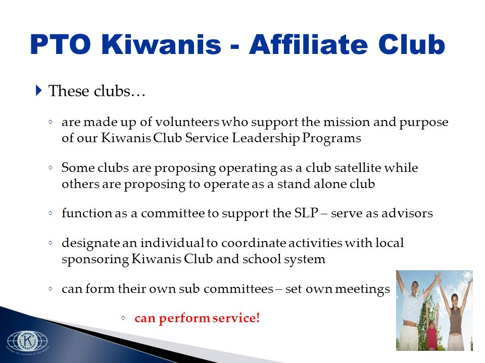 These clubs… are made up of volunteers who support the mission and purpose of our Kiwanis Club Service Leadership Programs Some clubs are proposing operating as a club satellite while others are proposing to operate as a stand alone club function as a committee to support the SLP – serve as advisors designate an individual to coordinate activities with local sponsoring Kiwanis Club and school system can form their own sub committees – set own meetings can perform service.