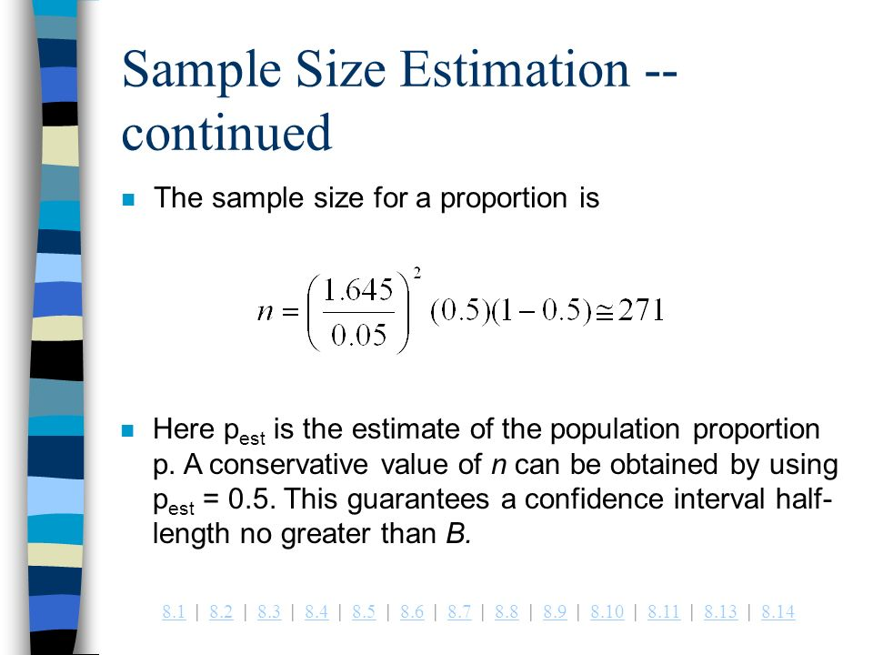 | 8.2 | 8.3 | 8.4 | 8.5 | 8.6 | 8.7 | 8.8 | 8.9 | 8.10 | 8.11 | 8.13 | Sample Size Estimation -- continued n The sample size for a proportion is n Here p est is the estimate of the population proportion p.