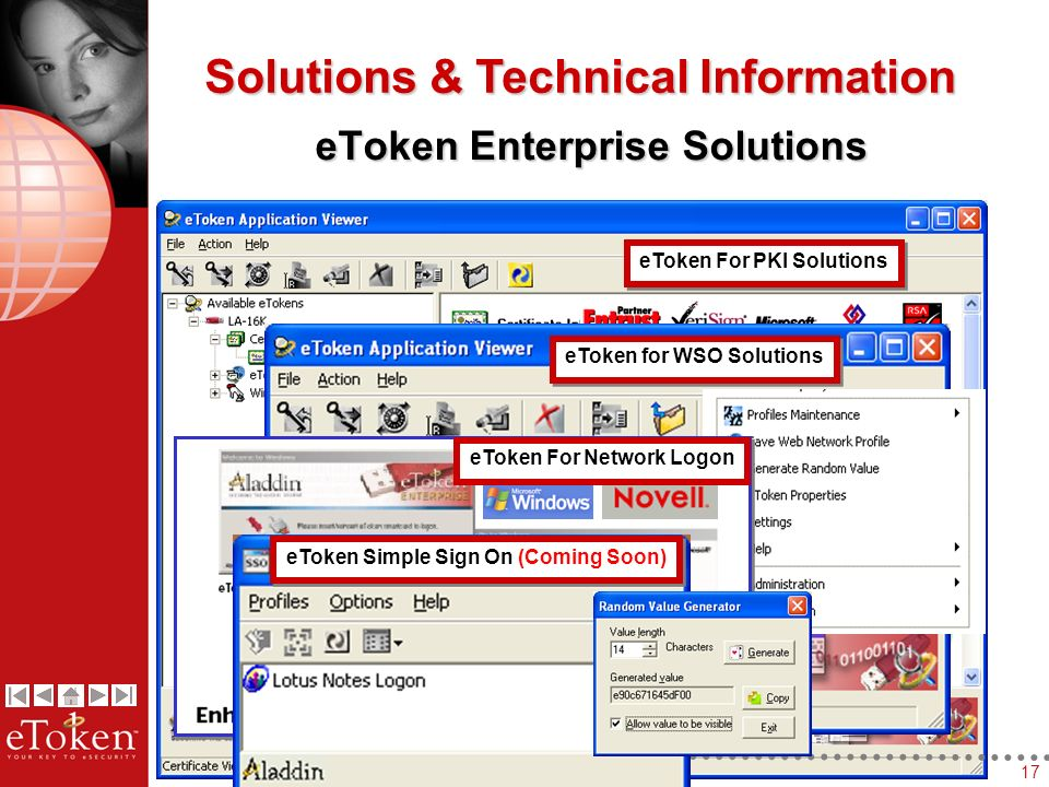 17 eToken For PKI Solutions Solutions & Technical Information eToken Enterprise Solutions eToken for WSO Solutions eToken For Network Logon eToken Simple Sign On (Coming Soon)
