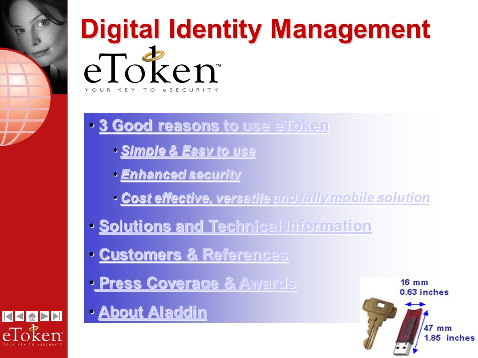 2 3 Good reasons to use eToken 3 Good reasons to use eToken3 Good reasons to use eToken3 Good reasons to use eToken Simple & Easy to use Simple & Easy to useSimple & Easy to useSimple & Easy to use Enhanced security Enhanced securityEnhanced securityEnhanced security Cost effective, versatile and fully mobile solution Cost effective, versatile and fully mobile solutionCost effective, versatile and fully mobile solutionCost effective, versatile and fully mobile solution Solutions and Technical Information Solutions and Technical InformationSolutions and Technical InformationSolutions and Technical Information Customers & References Customers & ReferencesCustomers & ReferencesCustomers & References Press Coverage & Awards Press Coverage & Awards Press Coverage & Awards Press Coverage & Awards About Aladdin About AladdinAbout AladdinAbout Aladdin Digital Identity Management