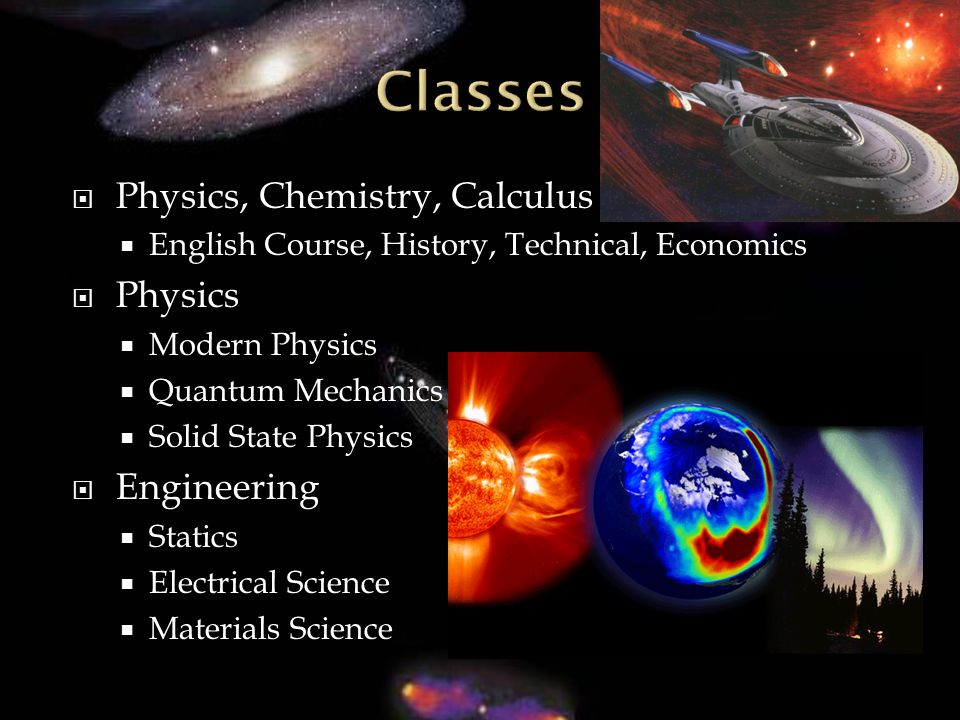 Physics, Chemistry, Calculus English Course, History, Technical, Economics Physics Modern Physics Quantum Mechanics Solid State Physics Engineering Statics Electrical Science Materials Science