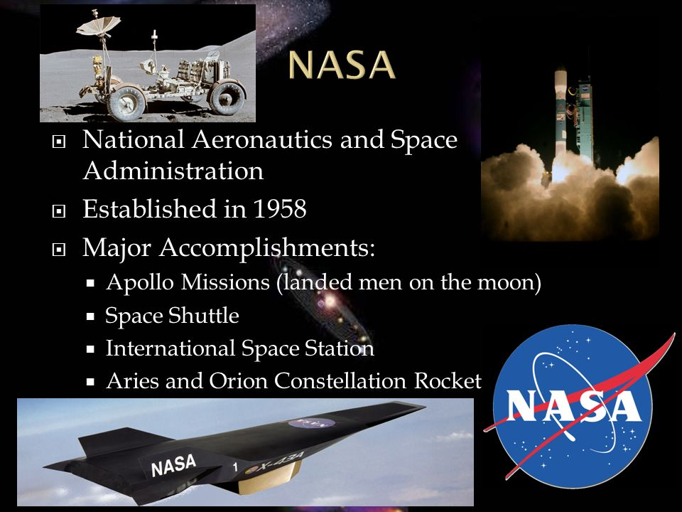 National Aeronautics and Space Administration Established in 1958 Major Accomplishments: Apollo Missions (landed men on the moon) Space Shuttle International Space Station Aries and Orion Constellation Rocket