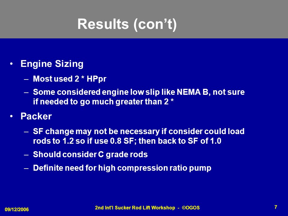 09/12/2006 2nd Int l Sucker Rod Lift Workshop - ©OGOS 7 Results (cont) Engine Sizing –Most used 2 * HPpr –Some considered engine low slip like NEMA B, not sure if needed to go much greater than 2 * Packer –SF change may not be necessary if consider could load rods to 1.2 so if use 0.8 SF; then back to SF of 1.0 –Should consider C grade rods –Definite need for high compression ratio pump