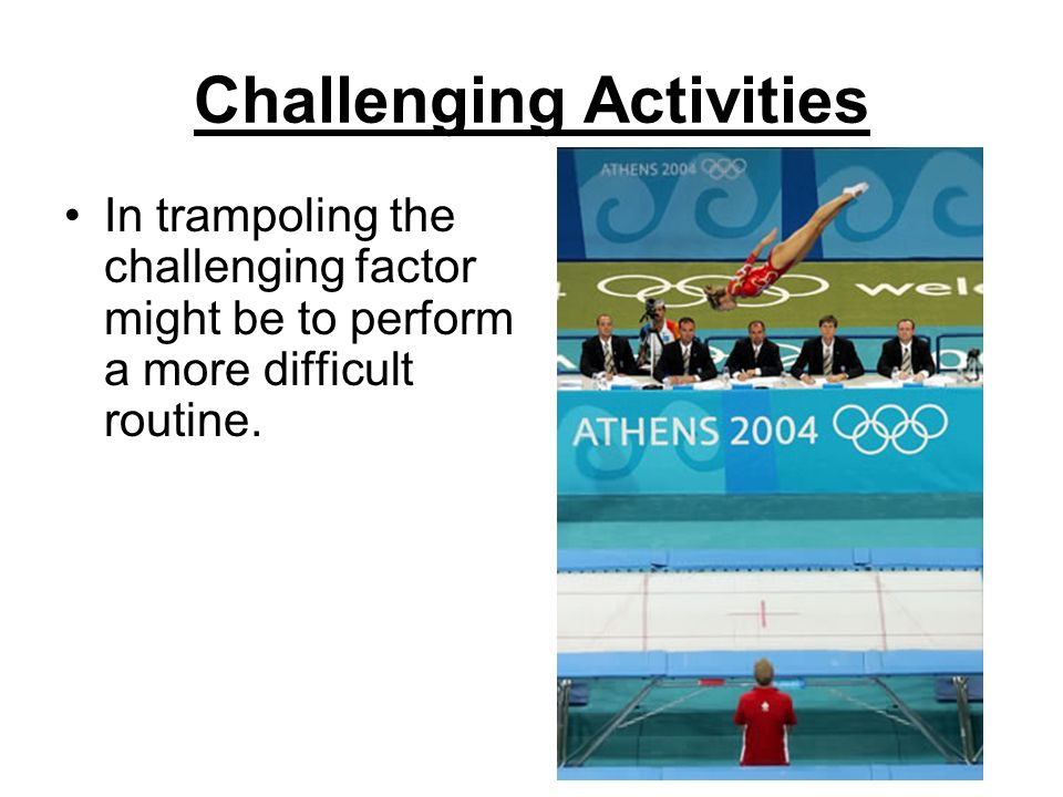 Challenging Activities In trampoling the challenging factor might be to perform a more difficult routine.