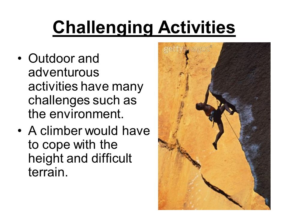 Challenging Activities Outdoor and adventurous activities have many challenges such as the environment.