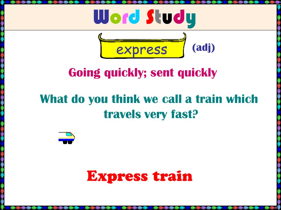 Word StudyWord Study express (adj) Going quickly; sent quickly What do you think we call a train which travels very fast.