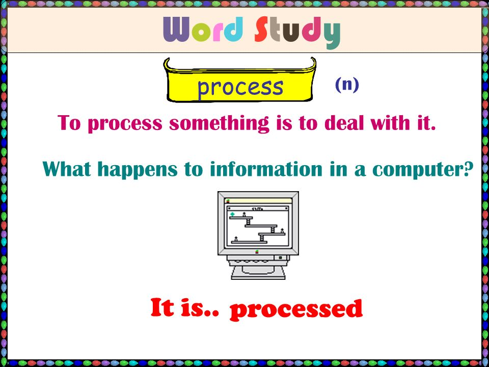 Word StudyWord Study process (n) To process something is to deal with it.