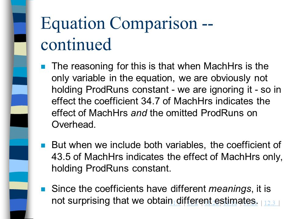 11.111.1 | 11.2 | 11.2a | 11.1a | 11.2b | 12.3 |11.211.2a 11.1a11.2b12.3 Equation Comparison -- continued n The reasoning for this is that when MachHrs is the only variable in the equation, we are obviously not holding ProdRuns constant - we are ignoring it - so in effect the coefficient 34.7 of MachHrs indicates the effect of MachHrs and the omitted ProdRuns on Overhead.