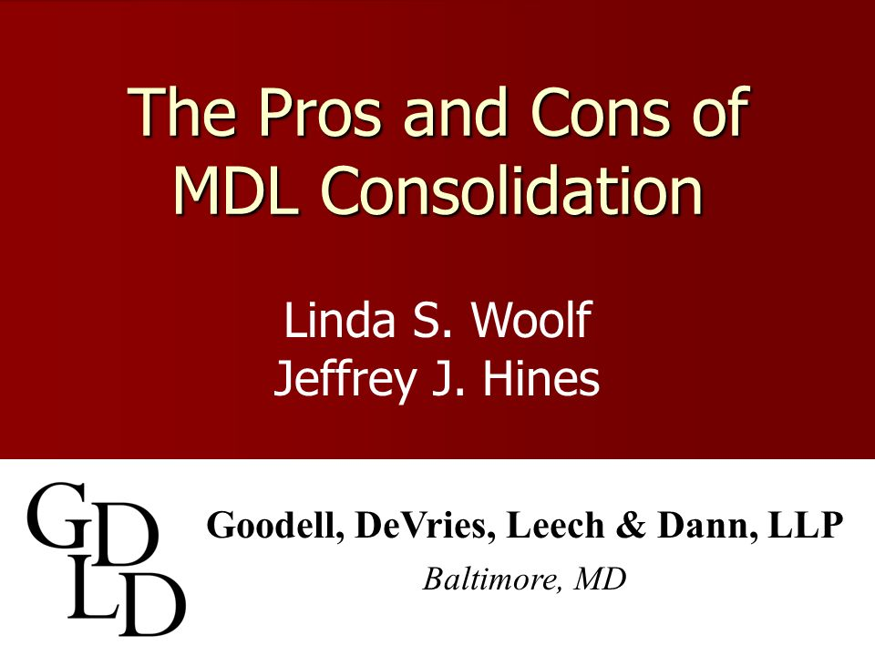 The Pros and Cons of MDL Consolidation Goodell, DeVries, Leech & Dann, LLP Baltimore, MD Linda S.
