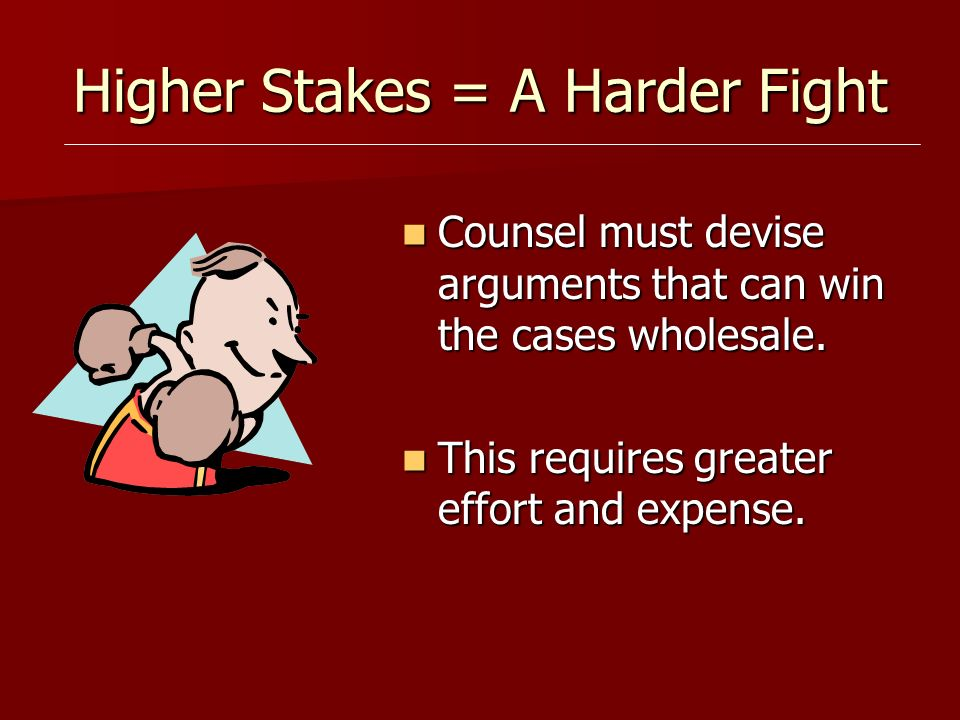 Higher Stakes = A Harder Fight Counsel must devise arguments that can win the cases wholesale.