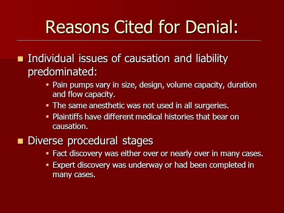 Reasons Cited for Denial: Individual issues of causation and liability predominated: Individual issues of causation and liability predominated: Pain pumps vary in size, design, volume capacity, duration and flow capacity.