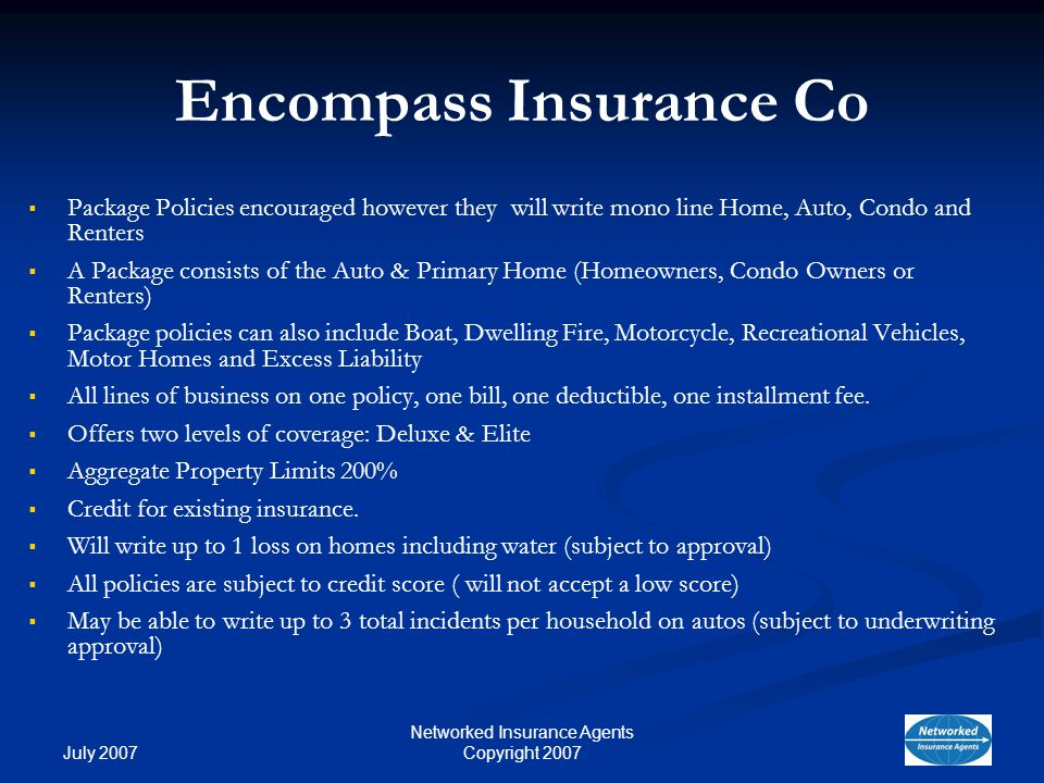 July 2007 Networked Insurance Agents Copyright 2007 Encompass Insurance Co Package Policies encouraged however they will write mono line Home, Auto, Condo and Renters A Package consists of the Auto & Primary Home (Homeowners, Condo Owners or Renters) Package policies can also include Boat, Dwelling Fire, Motorcycle, Recreational Vehicles, Motor Homes and Excess Liability All lines of business on one policy, one bill, one deductible, one installment fee.