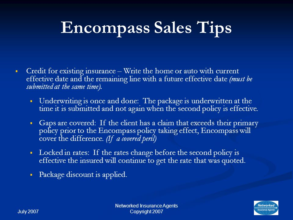 July 2007 Networked Insurance Agents Copyright 2007 Encompass Sales Tips Credit for existing insurance – Write the home or auto with current effective date and the remaining line with a future effective date (must be submitted at the same time).