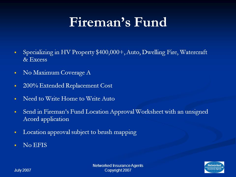 July 2007 Networked Insurance Agents Copyright 2007 Firemans Fund Specializing in HV Property $400,000+, Auto, Dwelling Fire, Watercraft & Excess No Maximum Coverage A 200% Extended Replacement Cost Need to Write Home to Write Auto Send in Firemans Fund Location Approval Worksheet with an unsigned Acord application Location approval subject to brush mapping No EFIS