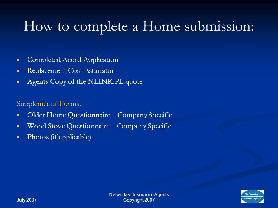 July 2007 Networked Insurance Agents Copyright 2007 How to complete a Home submission: Completed Acord Application Replacement Cost Estimator Agents Copy of the NLINK PL quote Supplemental Forms: Older Home Questionnaire – Company Specific Wood Stove Questionnaire – Company Specific Photos (if applicable)
