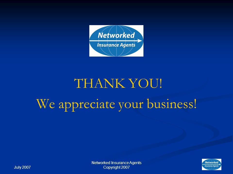 July 2007 Networked Insurance Agents Copyright 2007 THANK YOU! We appreciate your business!