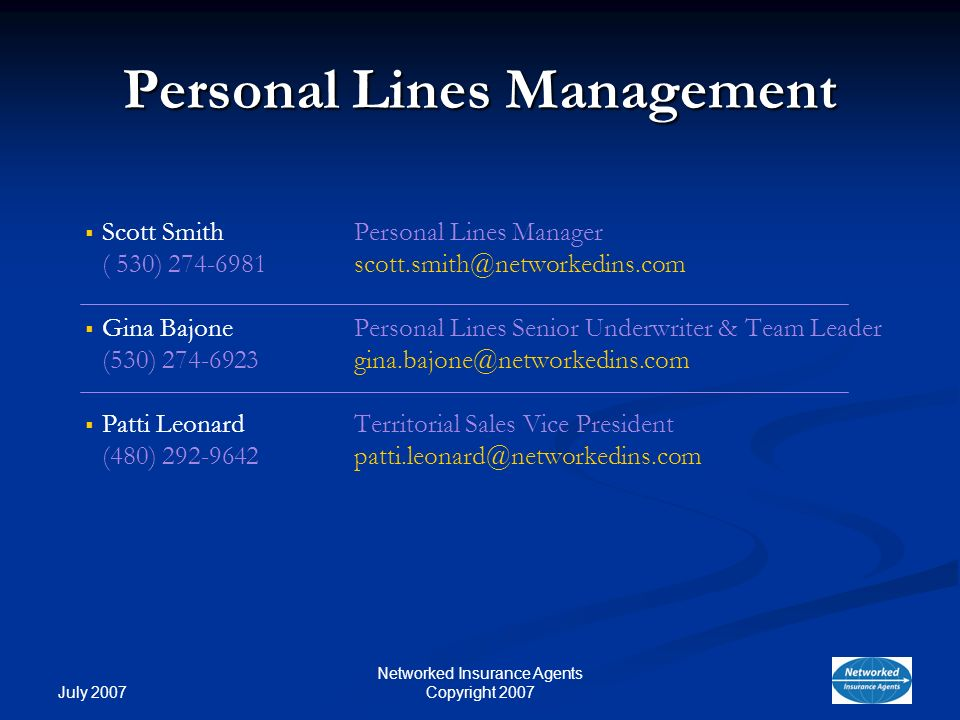 July 2007 Networked Insurance Agents Copyright 2007 Personal Lines Management Scott Smith Personal Lines Manager ( 530) 274-6981scott.smith@networkedins.com Gina BajonePersonal Lines Senior Underwriter & Team Leader (530) 274-6923gina.bajone@networkedins.com Patti Leonard Territorial Sales Vice President (480) 292-9642patti.leonard@networkedins.com