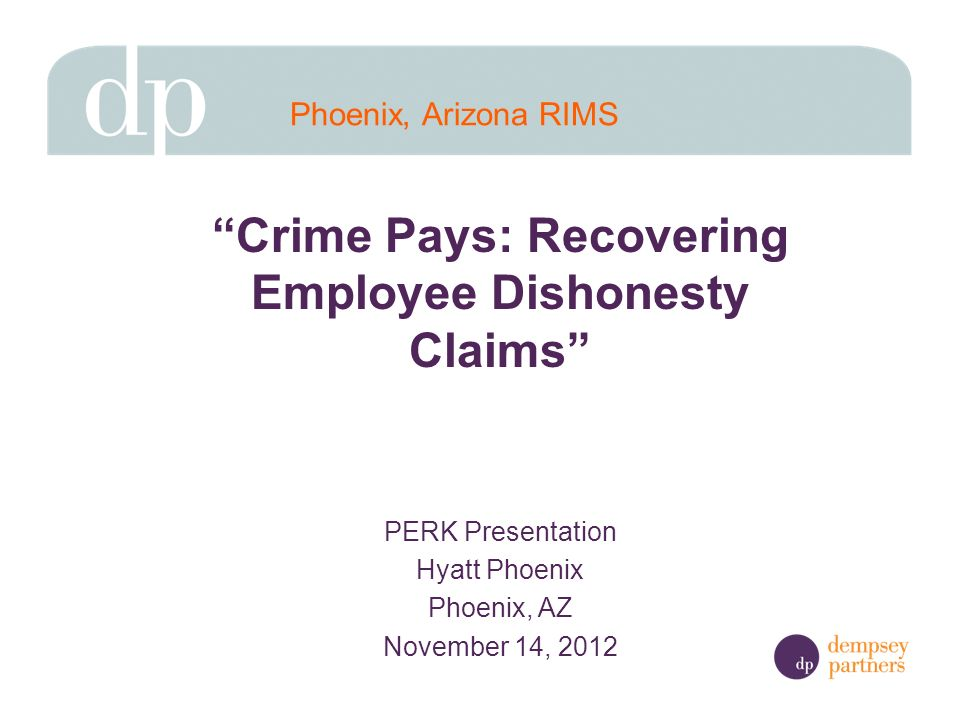 Crime Pays: Recovering Employee Dishonesty Claims PERK Presentation Hyatt Phoenix Phoenix, AZ November 14, 2012 Phoenix, Arizona RIMS