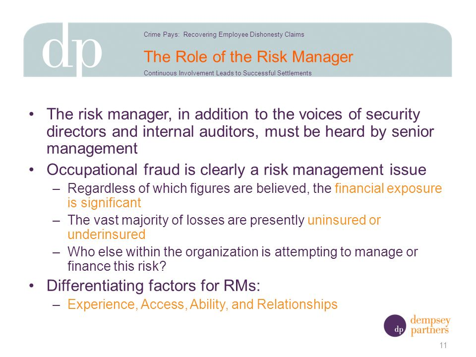The Role of the Risk Manager The risk manager, in addition to the voices of security directors and internal auditors, must be heard by senior management Occupational fraud is clearly a risk management issue –Regardless of which figures are believed, the financial exposure is significant –The vast majority of losses are presently uninsured or underinsured –Who else within the organization is attempting to manage or finance this risk.