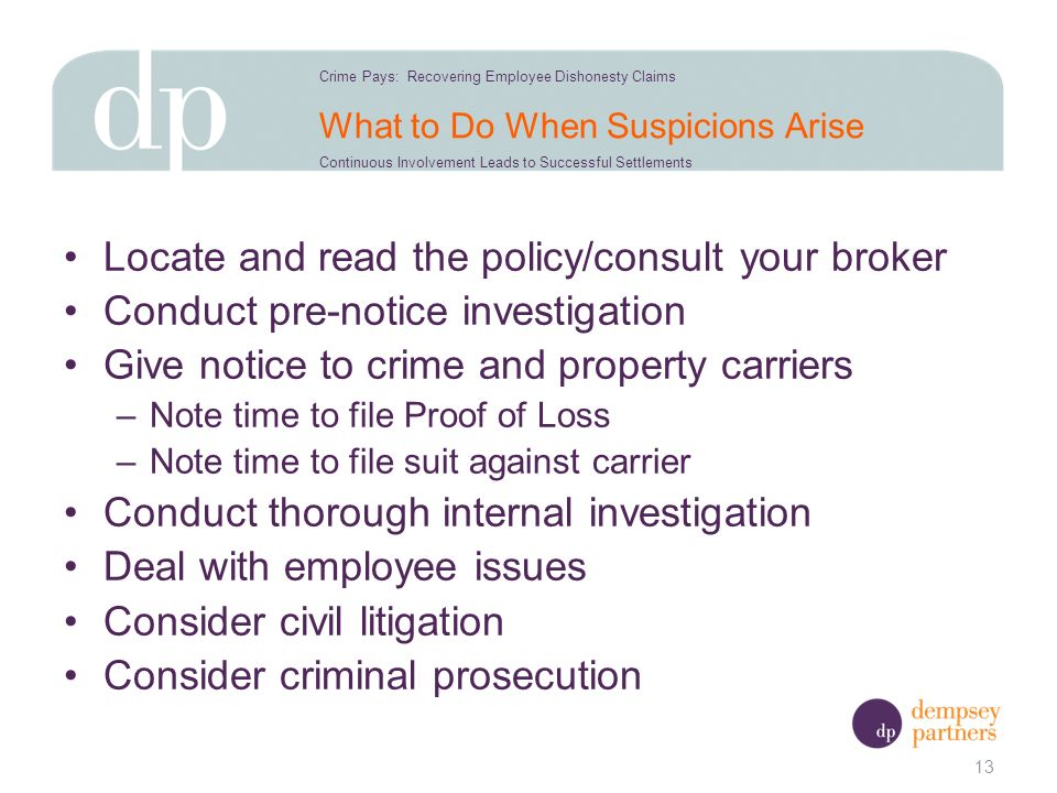 What to Do When Suspicions Arise Locate and read the policy/consult your broker Conduct pre-notice investigation Give notice to crime and property carriers –Note time to file Proof of Loss –Note time to file suit against carrier Conduct thorough internal investigation Deal with employee issues Consider civil litigation Consider criminal prosecution 13 Crime Pays: Recovering Employee Dishonesty Claims Continuous Involvement Leads to Successful Settlements