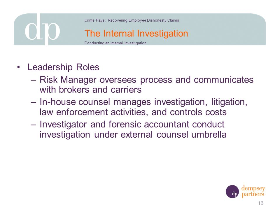 The Internal Investigation Leadership Roles –Risk Manager oversees process and communicates with brokers and carriers –In-house counsel manages investigation, litigation, law enforcement activities, and controls costs –Investigator and forensic accountant conduct investigation under external counsel umbrella 16 Crime Pays: Recovering Employee Dishonesty Claims Conducting an Internal Investigation