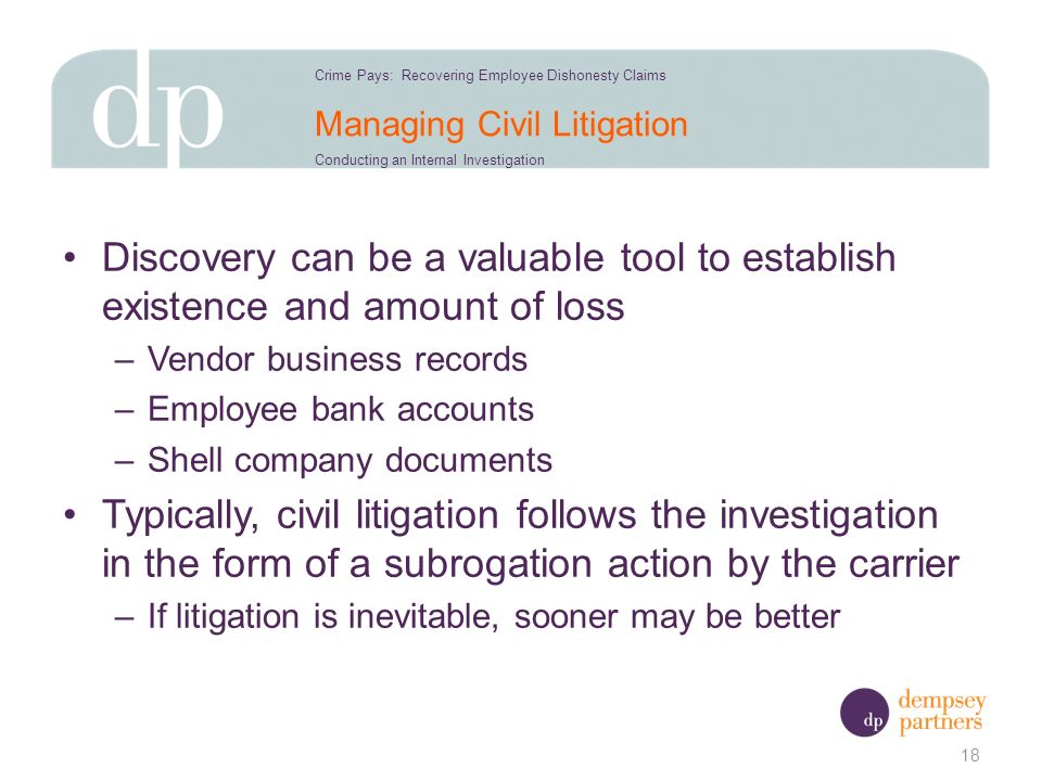 Managing Civil Litigation Discovery can be a valuable tool to establish existence and amount of loss –Vendor business records –Employee bank accounts –Shell company documents Typically, civil litigation follows the investigation in the form of a subrogation action by the carrier –If litigation is inevitable, sooner may be better 18 Crime Pays: Recovering Employee Dishonesty Claims Conducting an Internal Investigation