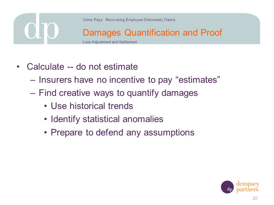 Damages Quantification and Proof Calculate -- do not estimate –Insurers have no incentive to pay estimates –Find creative ways to quantify damages Use historical trends Identify statistical anomalies Prepare to defend any assumptions 20 Crime Pays: Recovering Employee Dishonesty Claims Loss Adjustment and Settlement