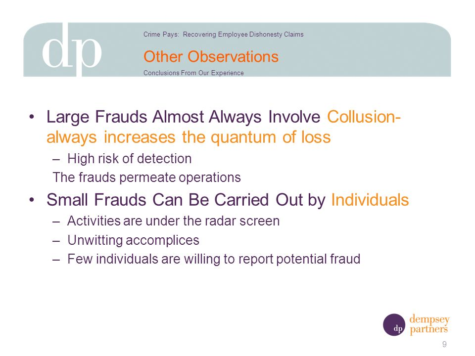 Other Observations Large Frauds Almost Always Involve Collusion- always increases the quantum of loss –High risk of detection The frauds permeate operations Small Frauds Can Be Carried Out by Individuals –Activities are under the radar screen –Unwitting accomplices –Few individuals are willing to report potential fraud 9 Crime Pays: Recovering Employee Dishonesty Claims Conclusions From Our Experience