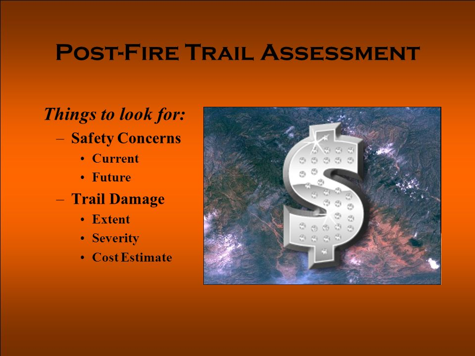 Post-Fire Trail Assessment Things to look for: –Safety Concerns Current Future –Trail Damage Extent Severity Cost Estimate
