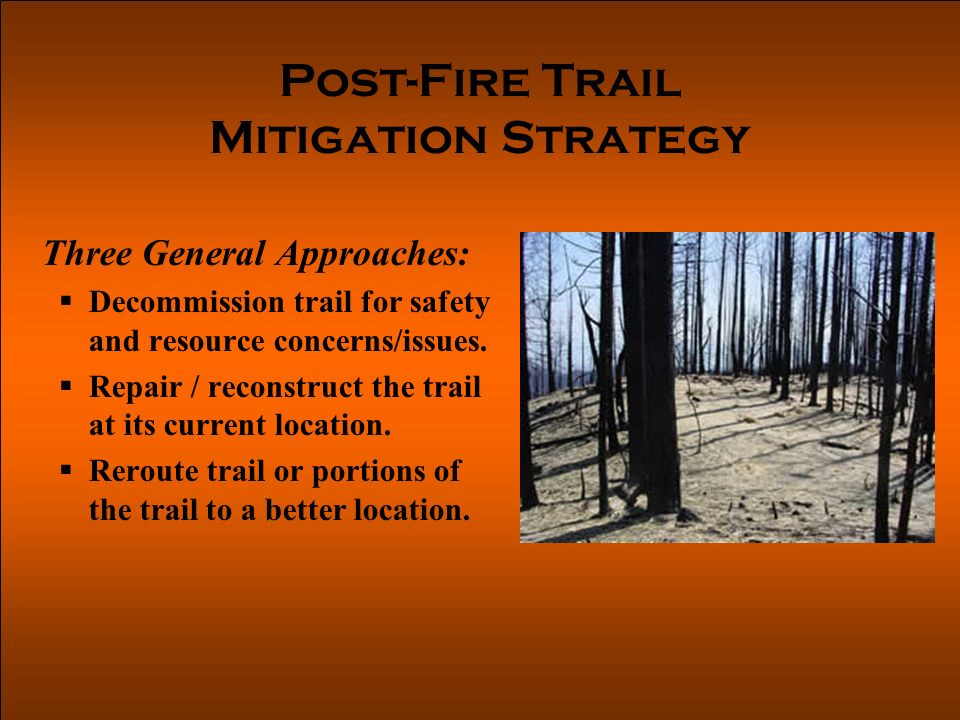 Post-Fire Trail Mitigation Strategy Three General Approaches: Decommission trail for safety and resource concerns/issues.