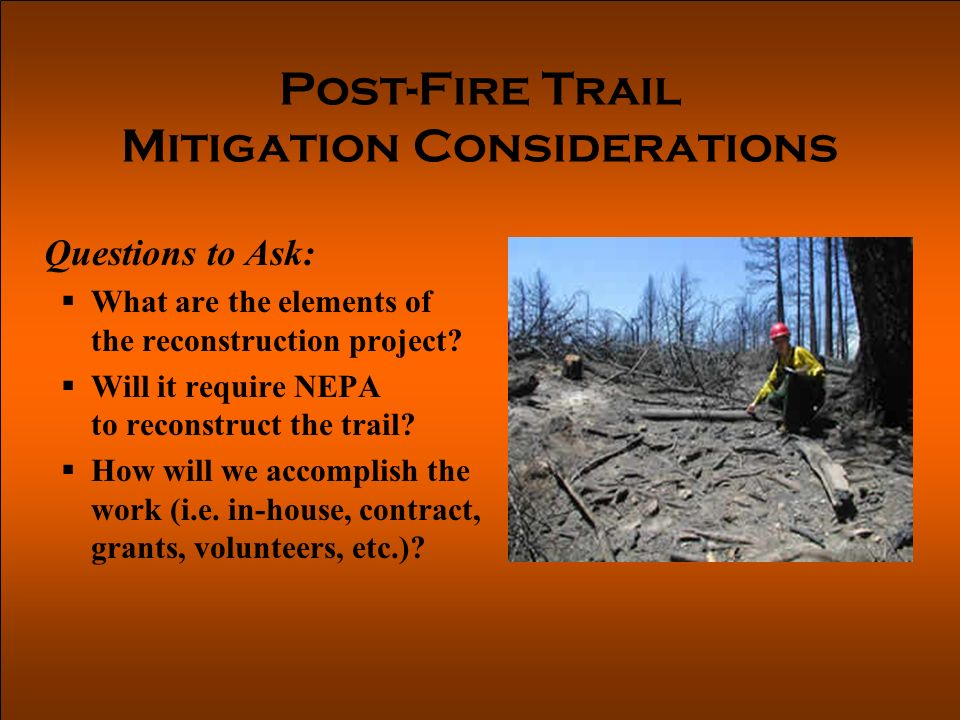 Post-Fire Trail Mitigation Considerations Questions to Ask: What are the elements of the reconstruction project.