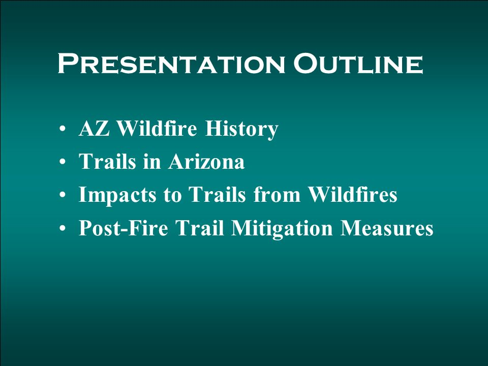 Presentation Outline AZ Wildfire History Trails in Arizona Impacts to Trails from Wildfires Post-Fire Trail Mitigation Measures