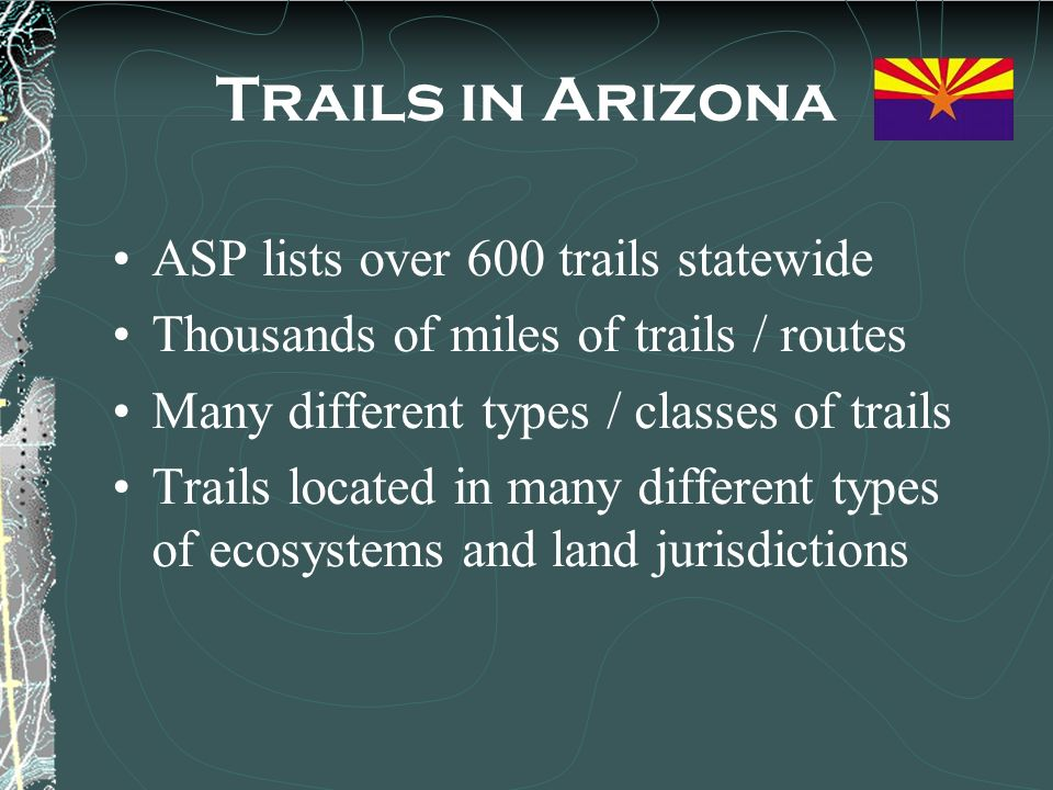 Trails in Arizona ASP lists over 600 trails statewide Thousands of miles of trails / routes Many different types / classes of trails Trails located in many different types of ecosystems and land jurisdictions