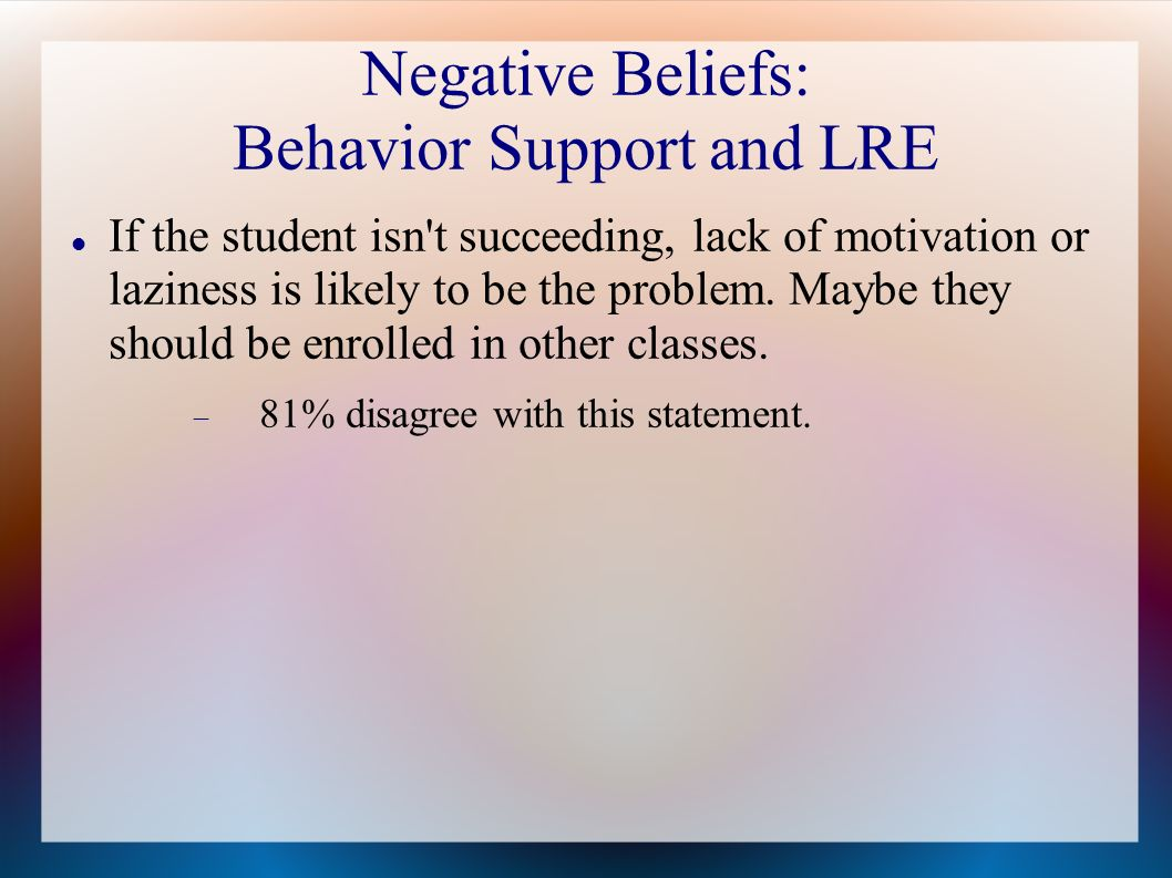 Negative Beliefs: Behavior Support and LRE If the student isn t succeeding, lack of motivation or laziness is likely to be the problem.