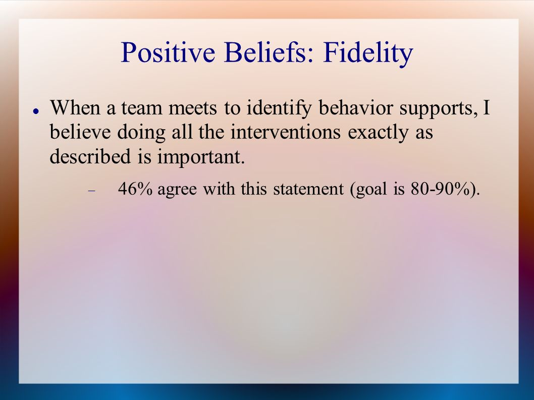 Positive Beliefs: Fidelity When a team meets to identify behavior supports, I believe doing all the interventions exactly as described is important.