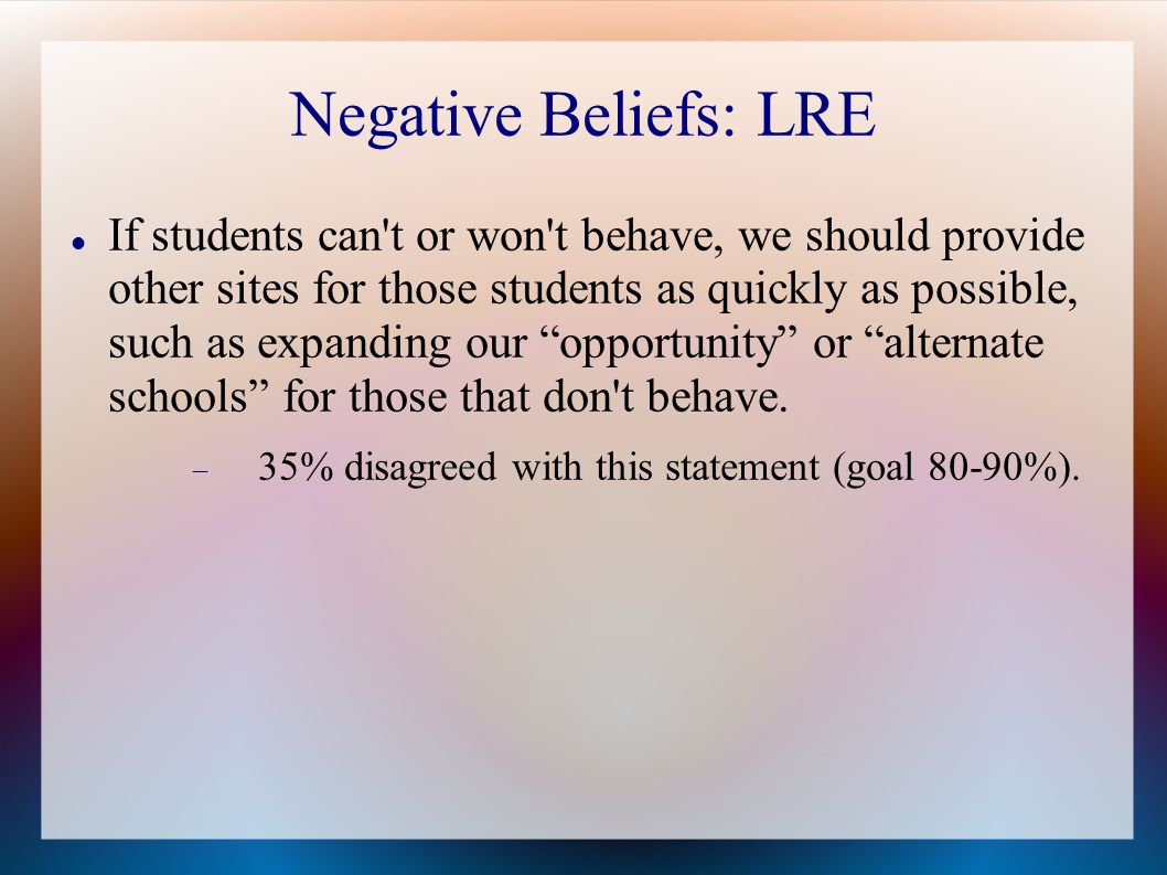 Negative Beliefs: LRE If students can t or won t behave, we should provide other sites for those students as quickly as possible, such as expanding our opportunity or alternate schools for those that don t behave.