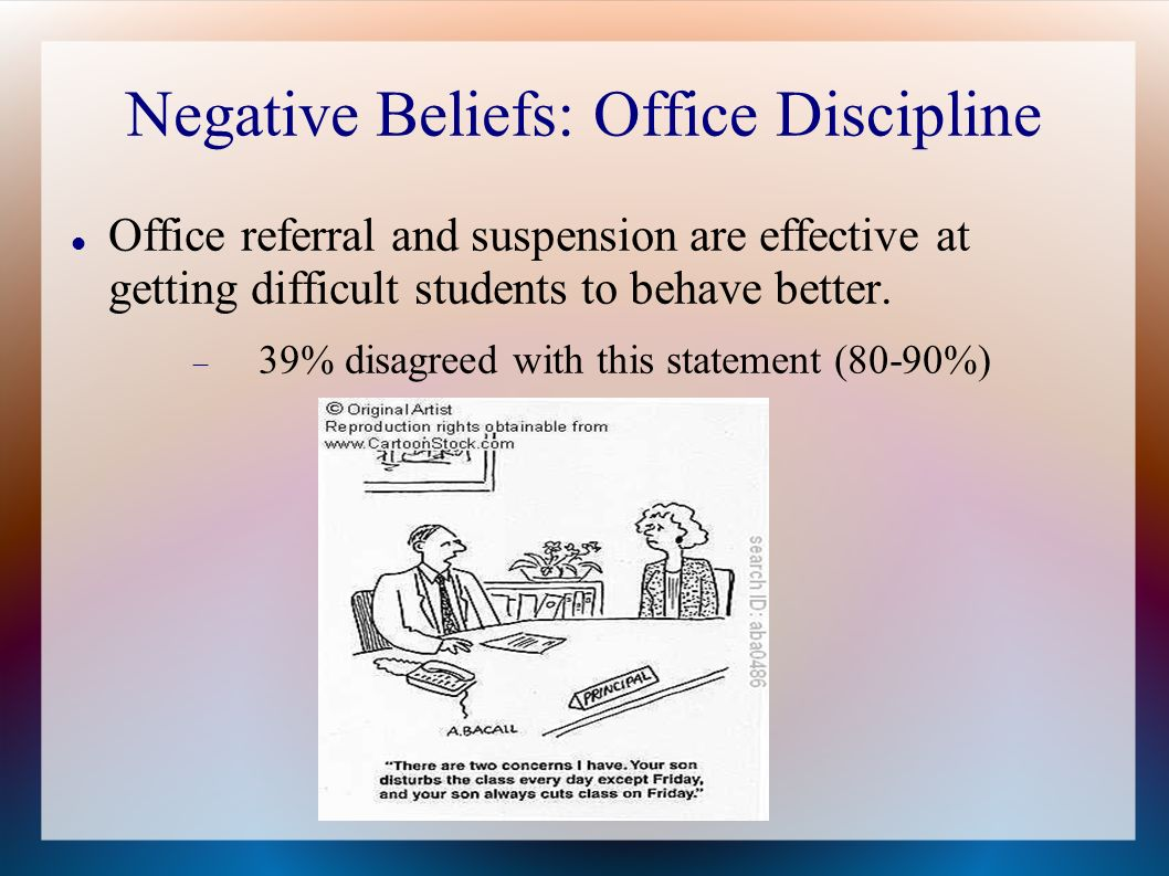 Negative Beliefs: Office Discipline Office referral and suspension are effective at getting difficult students to behave better.