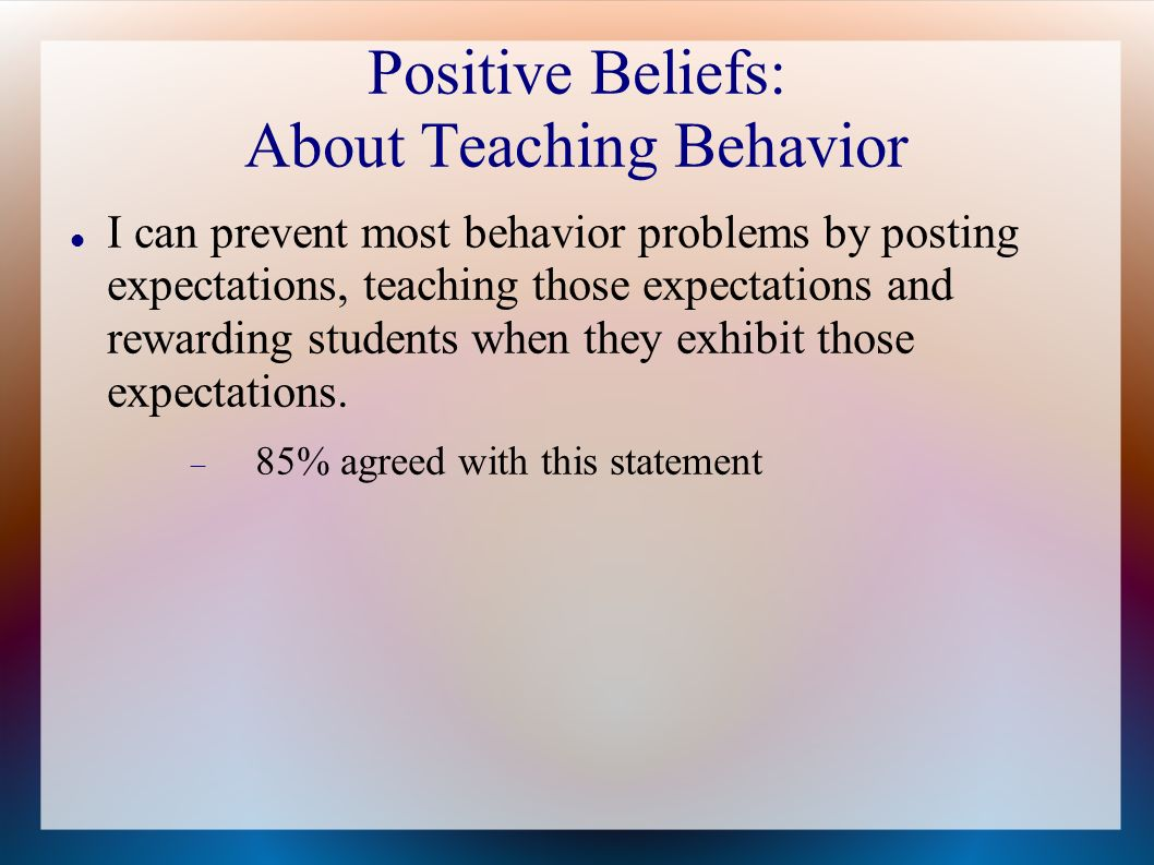 Positive Beliefs: About Teaching Behavior I can prevent most behavior problems by posting expectations, teaching those expectations and rewarding students when they exhibit those expectations.