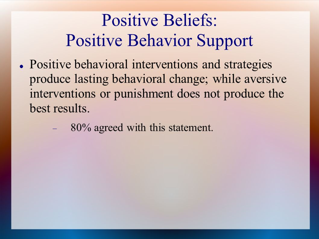 Positive Beliefs: Positive Behavior Support Positive behavioral interventions and strategies produce lasting behavioral change; while aversive interventions or punishment does not produce the best results.
