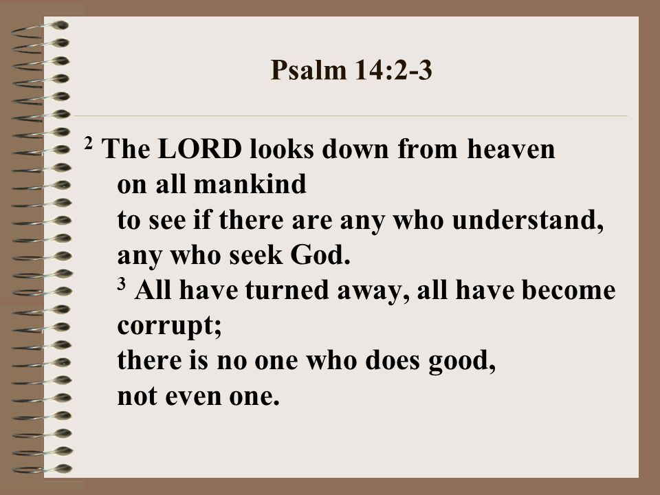Psalm 14:2-3 2 The LORD looks down from heaven on all mankind to see if there are any who understand, any who seek God.