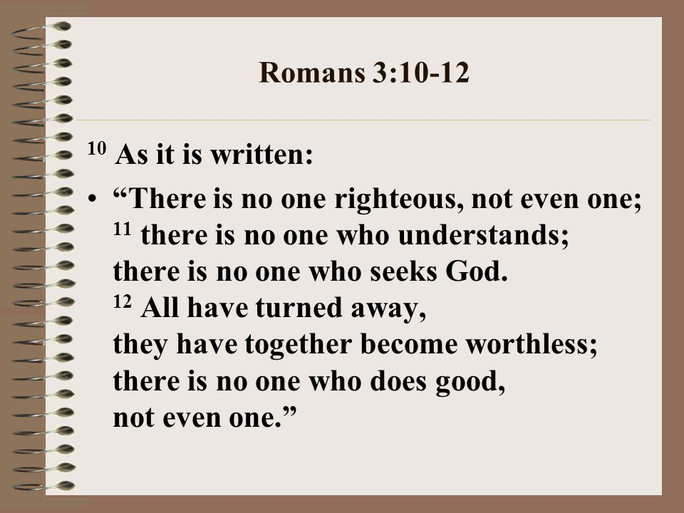 Romans 3:10-12 10 As it is written: There is no one righteous, not even one; 11 there is no one who understands; there is no one who seeks God.