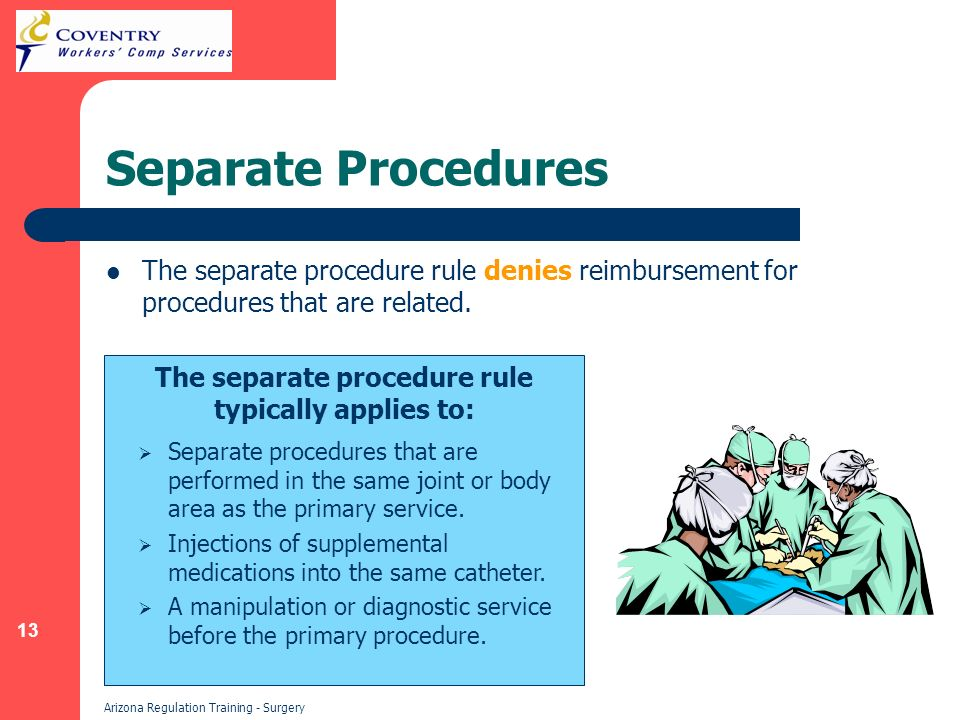 13 Arizona Regulation Training - Surgery Separate Procedures The separate procedure rule denies reimbursement for procedures that are related.